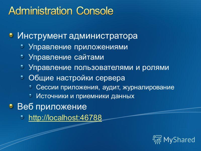 Инструмент администратора Управление приложениями Управление сайтами Управление пользователями и ролями Общие настройки сервера Сессии приложения, аудит, журналирование Источники и приемники данных Веб приложение http://localhost:46788