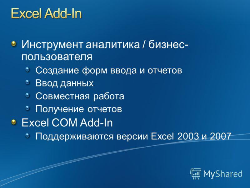 Инструмент аналитика / бизнес- пользователя Создание форм ввода и отчетов Ввод данных Совместная работа Получение отчетов Excel COM Add-In Поддерживаются версии Excel 2003 и 2007