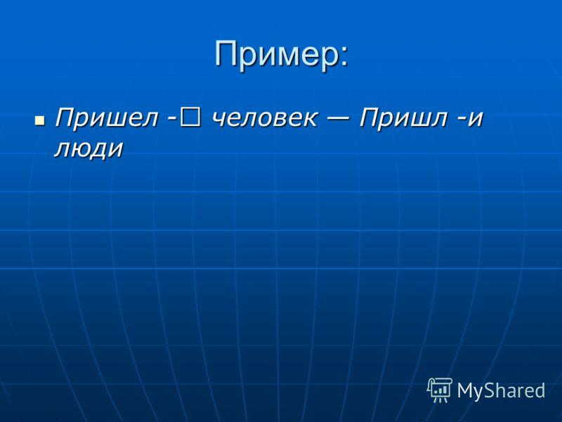 Пример: Пришел - человек Пришл -и люди Пришел - человек Пришл -и люди