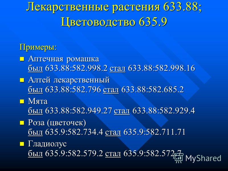 Лекарственные растения 633.88; Цветоводство 635.9 Примеры: Аптечная ромашка был 633.88:582.998.2 стал 633.88:582.998.16 Аптечная ромашка был 633.88:582.998.2 стал 633.88:582.998.16 Алтей лекарственный был 633.88:582.796 стал 633.88:582.685.2 Алтей ле
