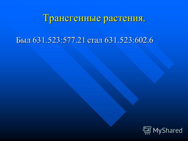 Трансгенные растения. Был 631.523:577.21 стал 631.523:602.6