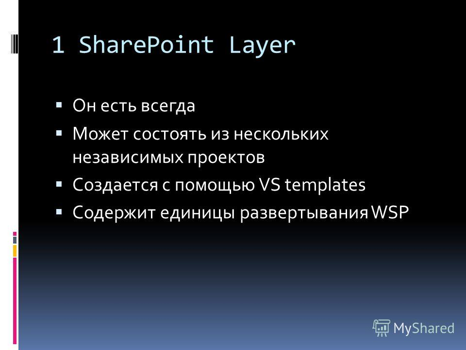 1 SharePoint Layer Он есть всегда Может состоять из нескольких независимых проектов Создается c помощью VS templates Содержит единицы развертывания WSP