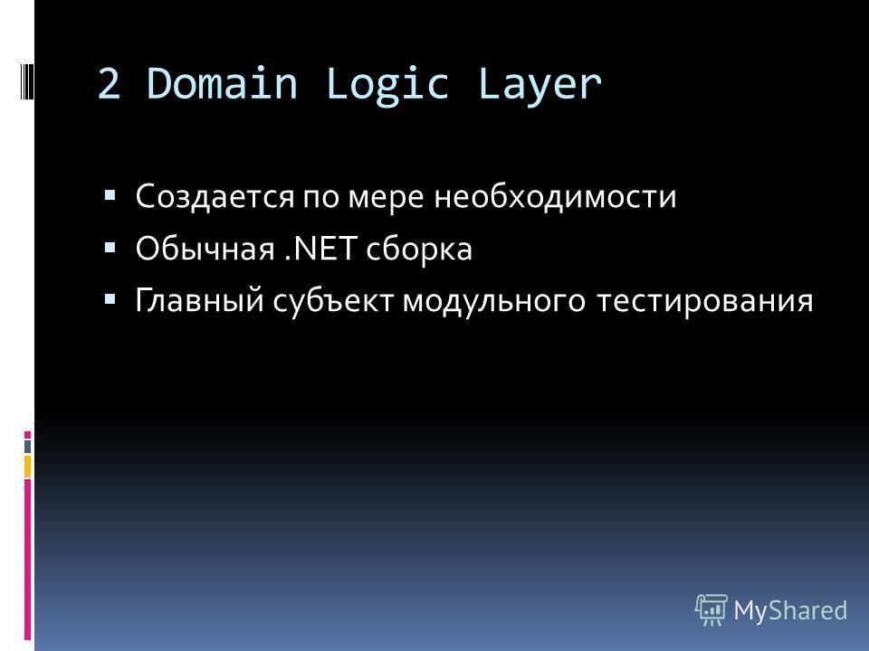 2 Domain Logic Layer Создается по мере необходимости Обычная.NET сборка Главный субъект модульного тестирования
