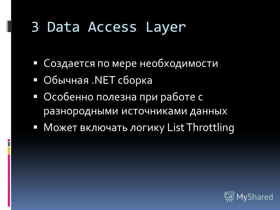 3 Data Access Layer Создается по мере необходимости Обычная.NET сборка Особенно полезна при работе с разнородными источниками данных Может включать логику List Throttling