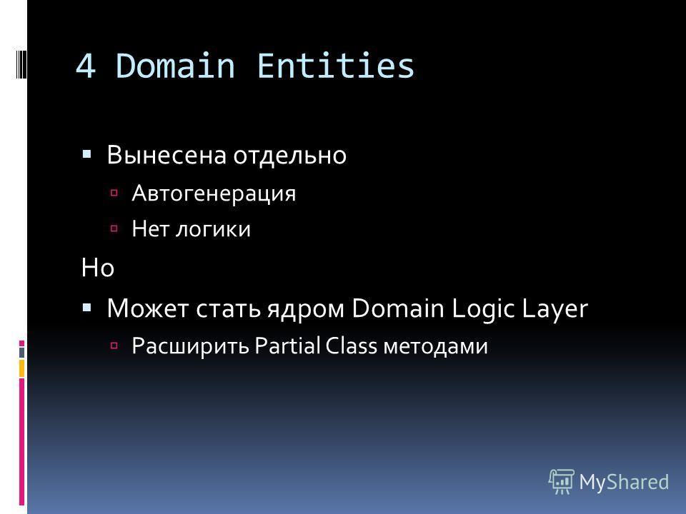4 Domain Entities Вынесена отдельно Автогенерация Нет логики Но Может стать ядром Domain Logic Layer Расширить Partial Class методами