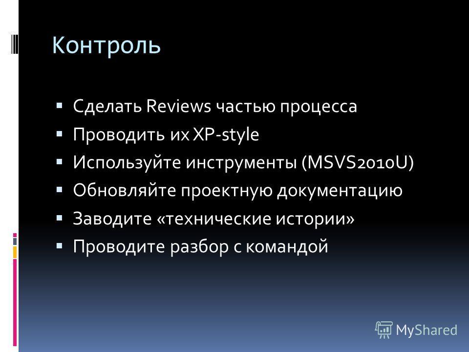 Контроль Сделать Reviews частью процесса Проводить их XP-style Используйте инструменты (MSVS2010U) Обновляйте проектную документацию Заводите «технические истории» Проводите разбор с командой