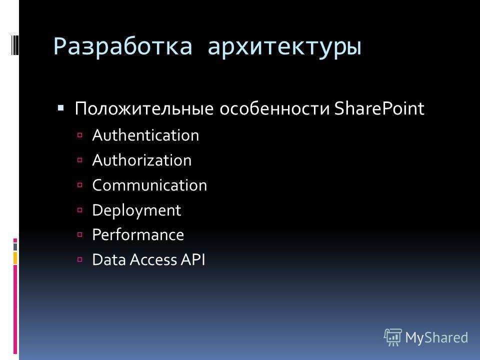 Разработка архитектуры Положительные особенности SharePoint Authentication Authorization Communication Deployment Performance Data Access API
