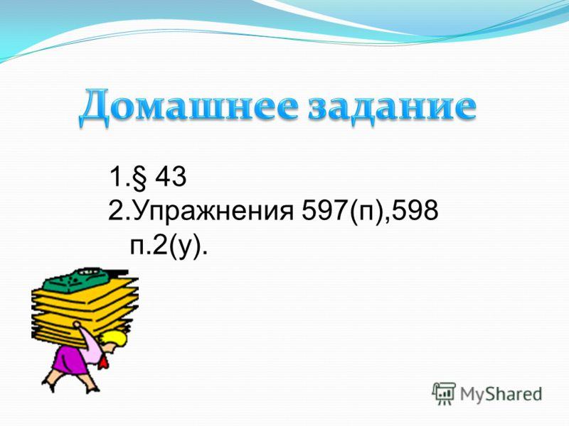 1.§ 43 2.Упражнения 597(п),598 п.2(у).