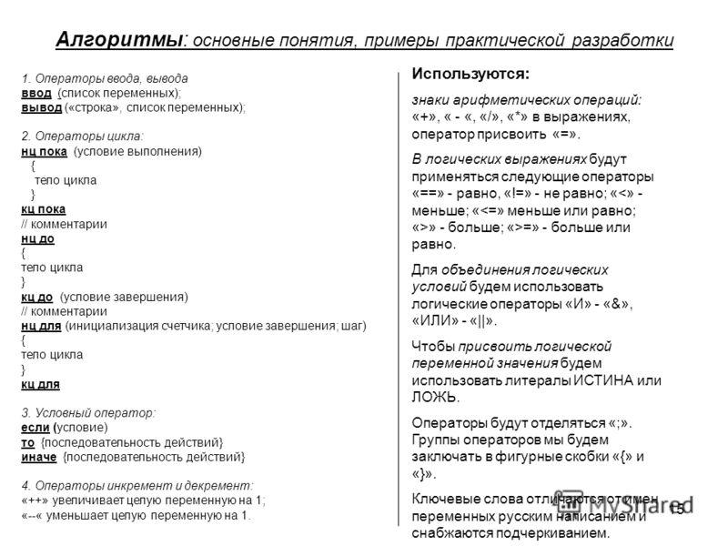 15 Алгоритмы: основные понятия, примеры практической разработки 1. Операторы ввода, вывода ввод (список переменных); вывод («строка», список переменных); 2. Операторы цикла: нц пока (условие выполнения) { тело цикла } кц пока // комментарии нц до { т