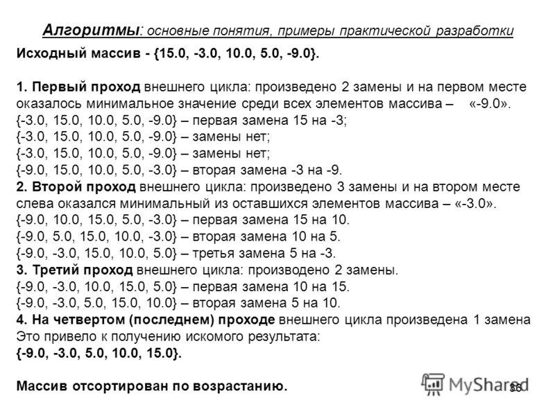 36 Алгоритмы: основные понятия, примеры практической разработки Исходный массив - {15.0, -3.0, 10.0, 5.0, -9.0}. 1. Первый проход внешнего цикла: произведено 2 замены и на первом месте оказалось минимальное значение среди всех элементов массива – «-9