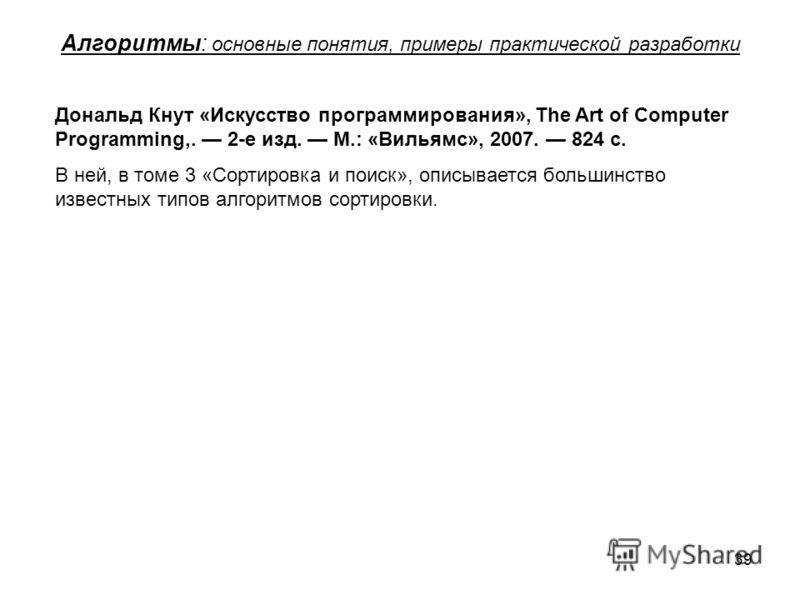 39 Алгоритмы: основные понятия, примеры практической разработки Дональд Кнут «Искусство программирования», The Art of Computer Programming,. 2-е изд. М.: «Вильямс», 2007. 824 с. В ней, в томе 3 «Сортировка и поиск», описывается большинство известных