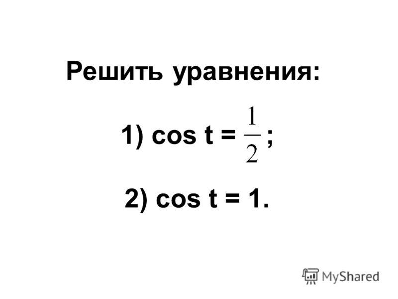 Решить уравнения: 1) cos t = ; 2) cos t = 1.