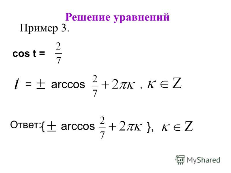 Решение уравнений Пример 3. cos t =, = arccos a Ответ: },}, { arccos a