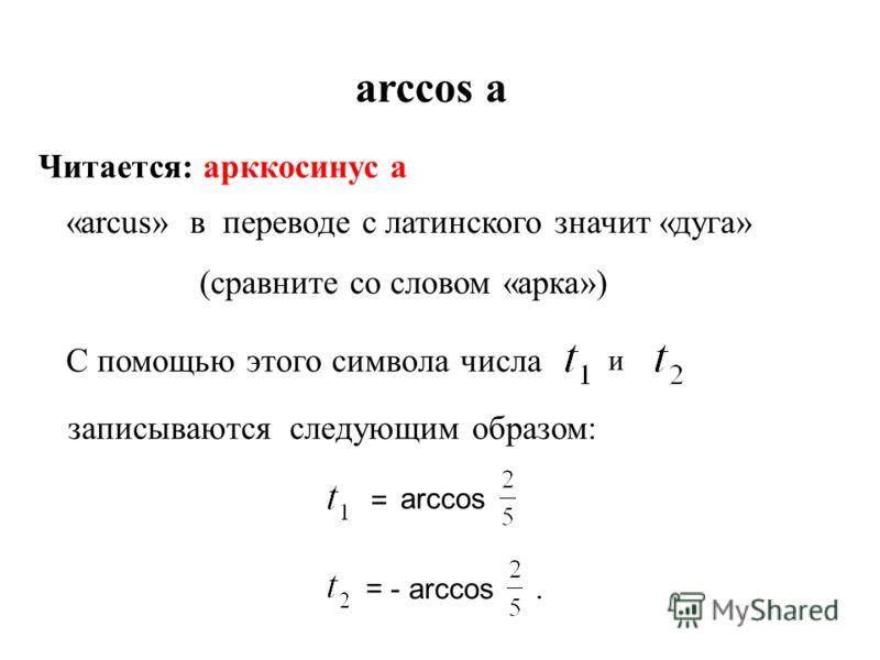 arccos а Читается: арккосинус а «arcus» в переводе с латинского значит «дуга» (сравните со словом «арка») С помощью этого символа числа и записываются следующим образом: = arccos = - arccos.