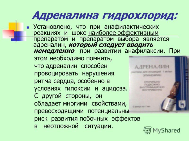 Адреналина гидрохлорид: Установлено, что при анафилактических реакциях и шоке наиболее эффективным препаратом и препаратом выбора является адреналин, который следует вводить немедленно при развитии анафилаксии. При этом необходимо помнить, что адрена