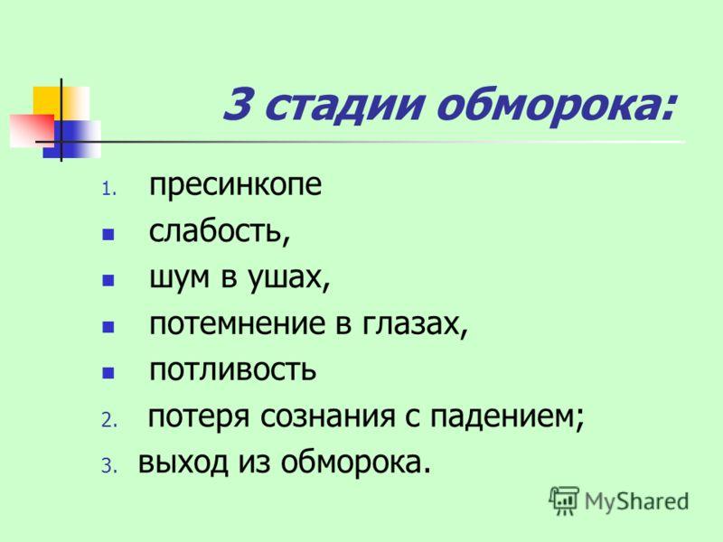 3 стадии обморока: 1. пресинкопе слабость, шум в ушах, потемнение в глазах, потливость 2. потеря сознания с падением; 3. выход из обморока.
