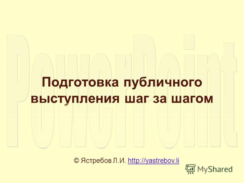Подготовка публичного выступления шаг за шагом © Ястребов Л.И. http://yastrebov.lihttp://yastrebov.li
