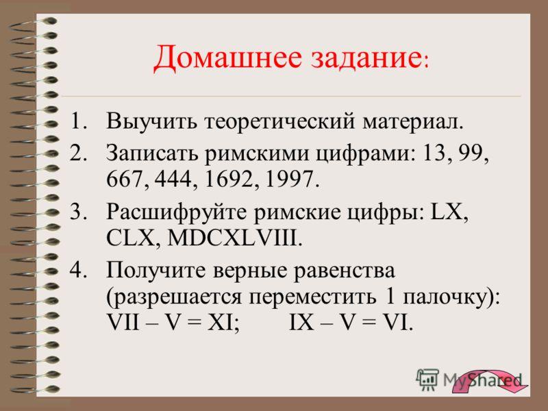 Домашнее задание: 1.Выучить теоретический материал. 2.Записать римскими цифрами: 13, 99, 667, 444, 1692, 1997. 3.Расшифруйте римские цифры: LX, CLX, MDCXLVIII. 4.Получите верные равенства (разрешается переместить 1 палочку): VII – V = XI;IX – V = VI.