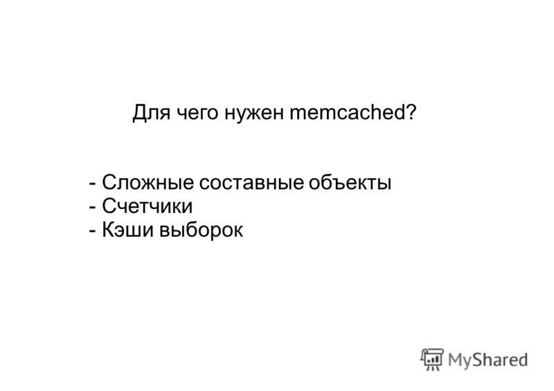 Для чего нужен memcached? - Сложные составные объекты - Счетчики - Кэши выборок