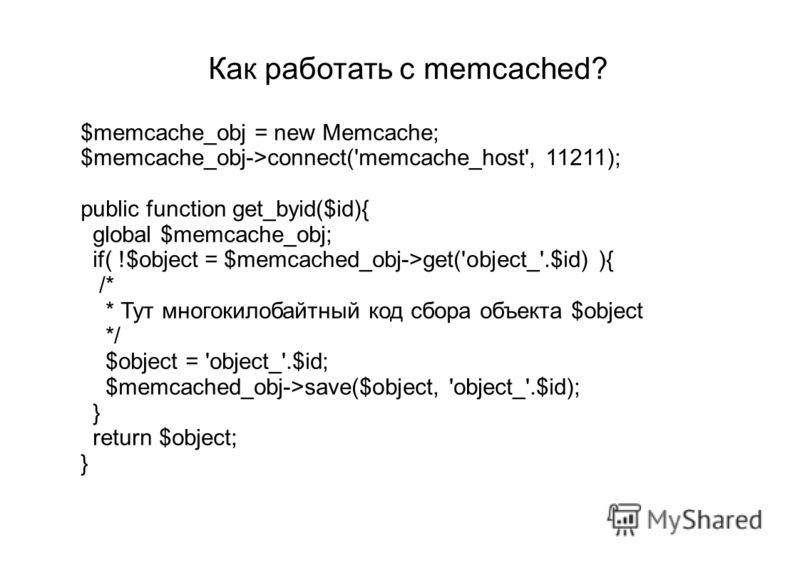 Как работать с memcached? $memcache_obj = new Memcache; $memcache_obj->connect('memcache_host', 11211); public function get_byid($id){ global $memcache_obj; if( !$object = $memcached_obj->get('object_'.$id) ){ /* * Тут многокилобайтный код сбора объе