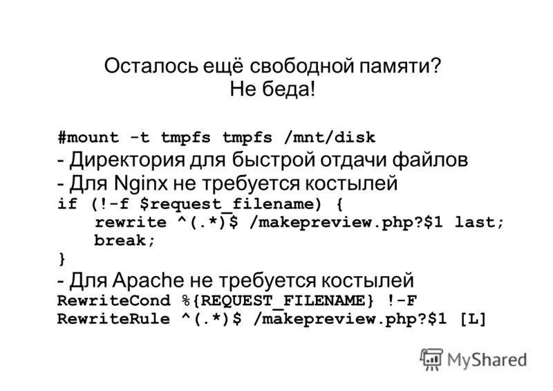 Осталось ещё свободной памяти? Не беда! #mount -t tmpfs tmpfs /mnt/disk - Директория для быстрой отдачи файлов - Для Nginx не требуется костылей if (!-f $request_filename) { rewrite ^(.*)$ /makepreview.php?$1 last; break; } - Для Apache не требуется