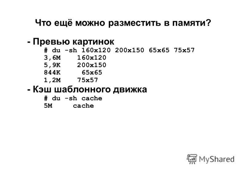 Что ещё можно разместить в памяти? - Превью картинок # du -sh 160x120 200x150 65x65 75x57 3,6M 160x120 5,9K 200x150 844K 65x65 1,2M 75x57 - Кэш шаблонного движка # du -sh cache 5M cache