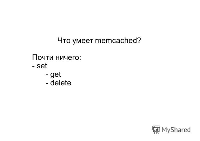 Что умеет memcached? Почти ничего: - set - get - delete