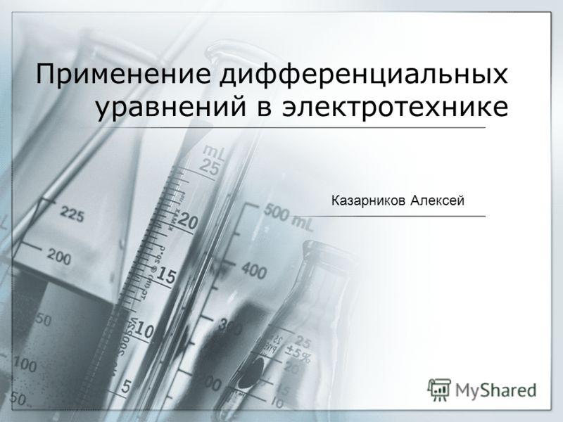 Применение дифференциальных уравнений в электротехнике Казарников Алексей