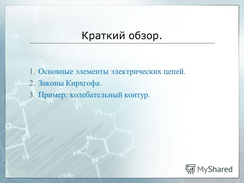 Краткий обзор. 1.Основные элементы электрических цепей. 2.Законы Кирхгофа. 3.Пример: колебательный контур.