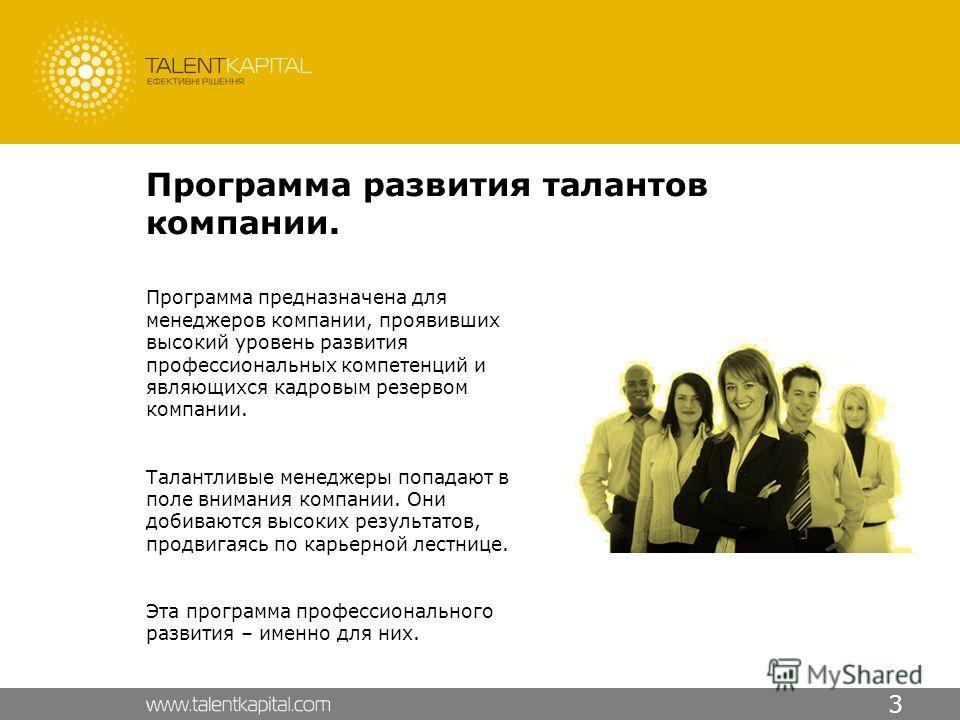 3 Программа развития талантов компании. Программа предназначена для менеджеров компании, проявивших высокий уровень развития профессиональных компетенций и являющихся кадровым резервом компании. Талантливые менеджеры попадают в поле внимания компании
