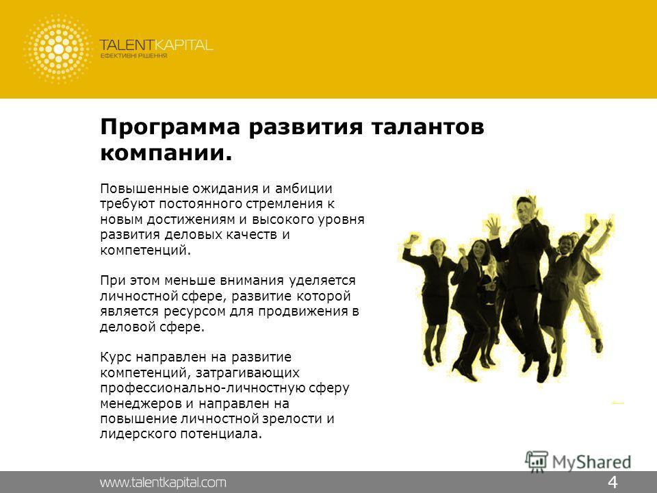 4 Программа развития талантов компании. Повышенные ожидания и амбиции требуют постоянного стремления к новым достижениям и высокого уровня развития деловых качеств и компетенций. При этом меньше внимания уделяется личностной сфере, развитие которой я