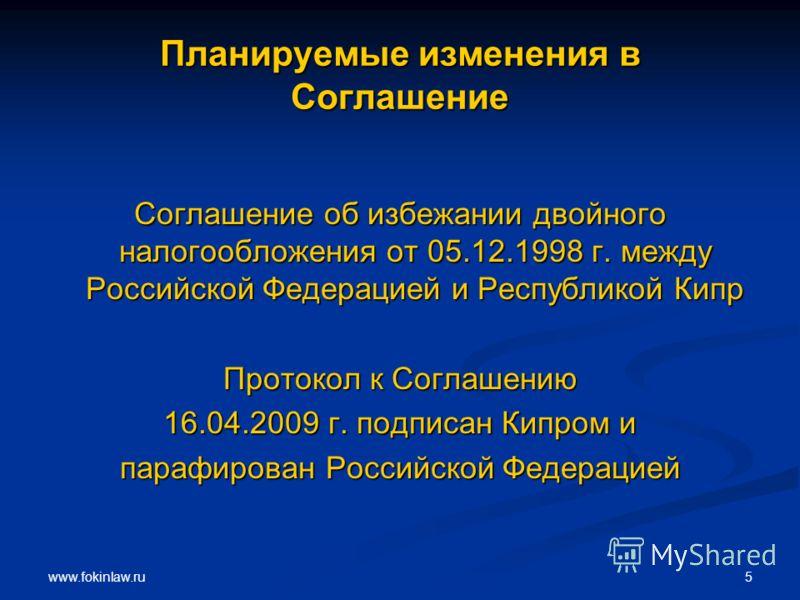 www.fokinlaw.ru 5 Планируемые изменения в Соглашение Соглашение об избежании двойного налогообложения от 05.12.1998 г. между Российской Федерацией и Республикой Кипр Протокол к Соглашению 16.04.2009 г. подписан Кипром и парафирован Российской Федерац