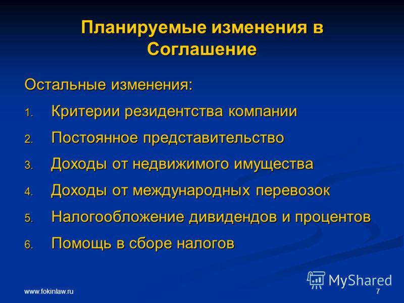 www.fokinlaw.ru 7 Планируемые изменения в Соглашение Остальные изменения: 1. Критерии резидентства компании 2. Постоянное представительство 3. Доходы от недвижимого имущества 4. Доходы от международных перевозок 5. Налогообложение дивидендов и процен