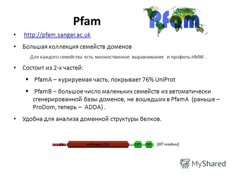 Pfam http://pfam.sanger.ac.uk Большая коллекция семейств доменов Для каждого семейства есть множественное выравнивание и профиль-HMM. Состоит из 2-х частей: PfamA – курируемая часть, покрывает 76% UniProt PfamB – большое число маленьких семейств из а