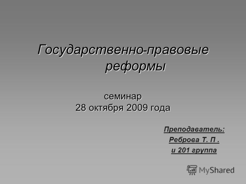 Государственно - правовые реформы семинар 28 октября 2009 года Преподаватель: Реброва Т. П. и 201 группа