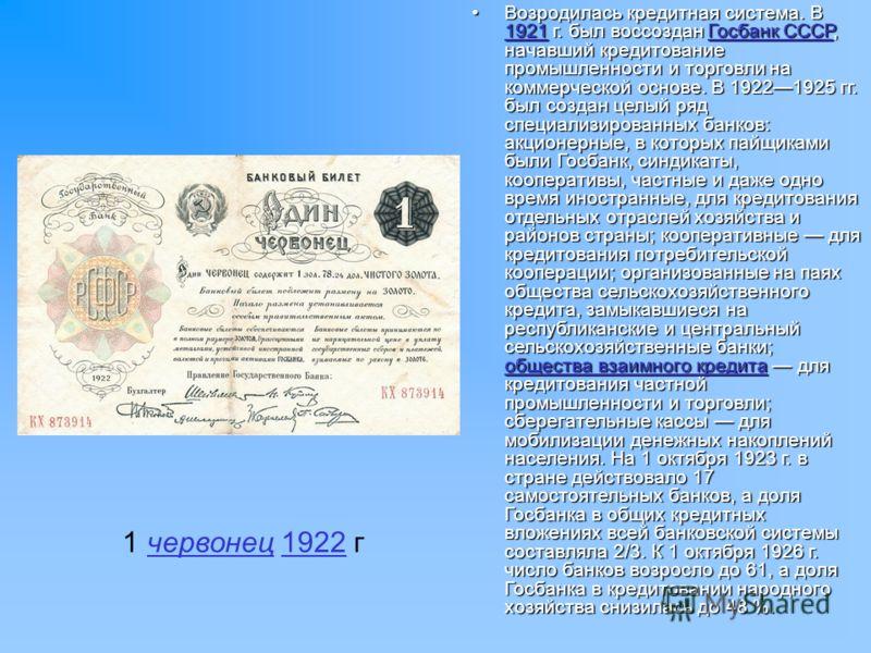 1 червонец 1922 гчервонец1922 Возродилась кредитная система. В 1921 г. был воссоздан Госбанк СССР, начавший кредитование промышленности и торговли на коммерческой основе. В 19221925 гг. был создан целый ряд специализированных банков: акционерные, в к