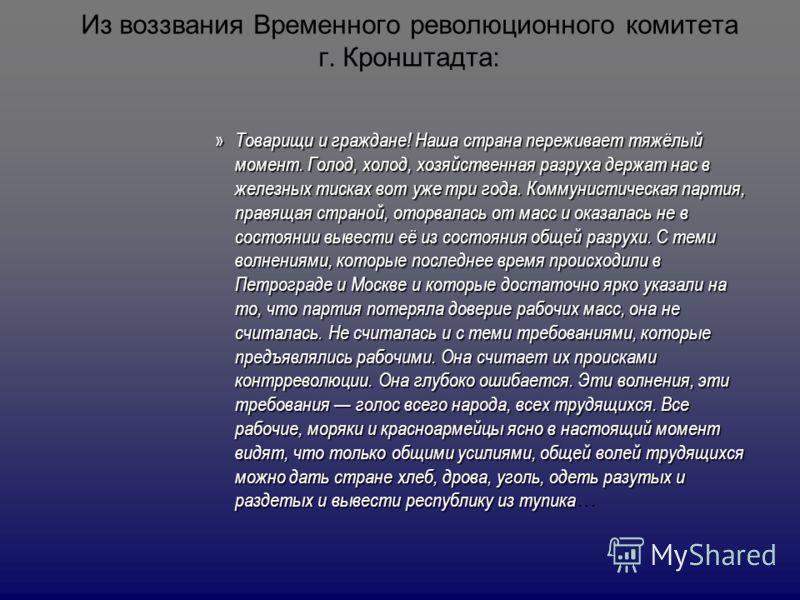 Из воззвания Временного революционного комитета г. Кронштадта: » Товарищи и граждане! Наша страна переживает тяжёлый момент. Голод, холод, хозяйственная разруха держат нас в железных тисках вот уже три года. Коммунистическая партия, правящая страной,