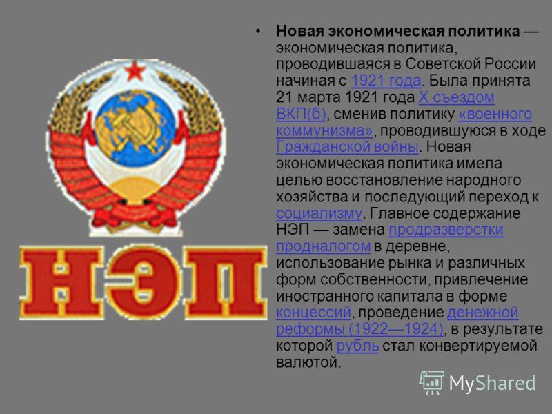 Новая экономическая политика экономическая политика, проводившаяся в Советской России начиная с 1921 года. Была принята 21 марта 1921 года X съездом ВКП(б), сменив политику «военного коммунизма», проводившуюся в ходе Гражданской войны. Новая экономич