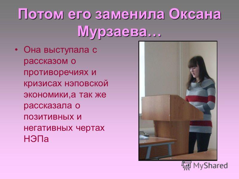 Потом его заменила Оксана Мурзаева… Она выступала с рассказом о противоречиях и кризисах нэповской экономики,а так же рассказала о позитивных и негативных чертах НЭПа