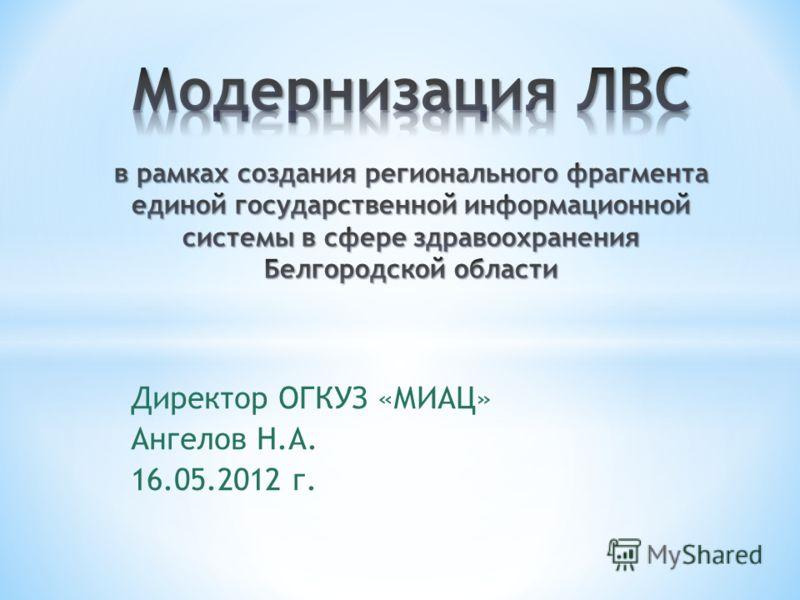 Директор ОГКУЗ «МИАЦ» Ангелов Н.А. 16.05.2012 г.