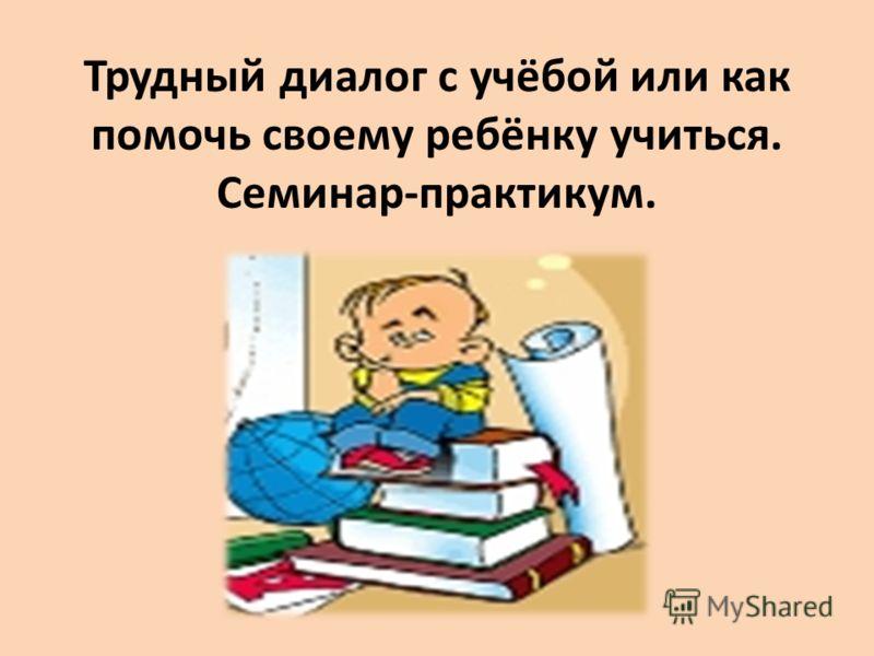 Трудный диалог с учёбой или как помочь своему ребёнку учиться. Семинар-практикум.