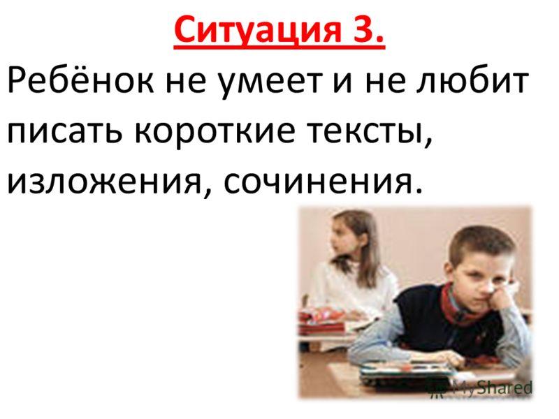 Ситуация 3. Ребёнок не умеет и не любит писать короткие тексты, изложения, сочинения.
