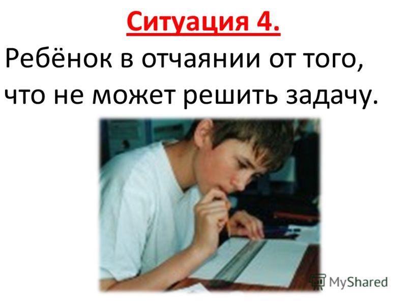 Ситуация 4. Ребёнок в отчаянии от того, что не может решить задачу.