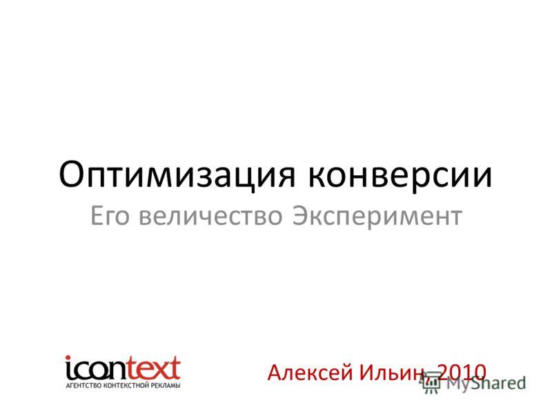 Оптимизация конверсии Его величество Эксперимент Алексей Ильин, 2010