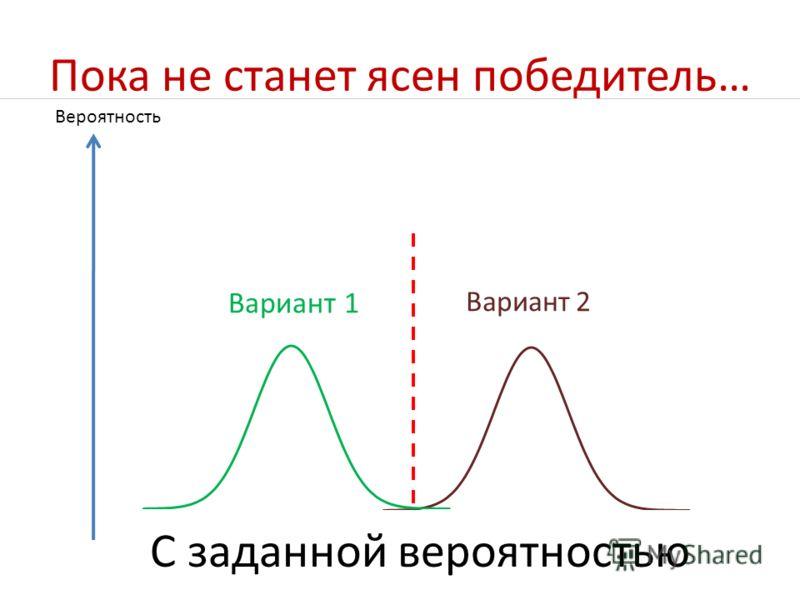 Пока не станет ясен победитель… Вероятность Вариант 1 Вариант 2 С заданной вероятностью