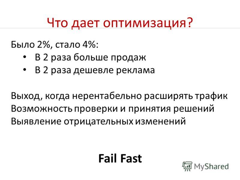 Что дает оптимизация? Fail Fast Было 2%, стало 4%: В 2 раза больше продаж В 2 раза дешевле реклама Выход, когда нерентабельно расширять трафик Возможность проверки и принятия решений Выявление отрицательных изменений