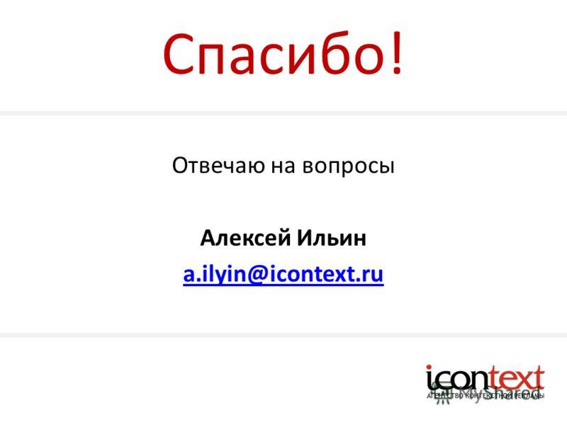 Спасибо! Отвечаю на вопросы Алексей Ильин a.ilyin@icontext.ru