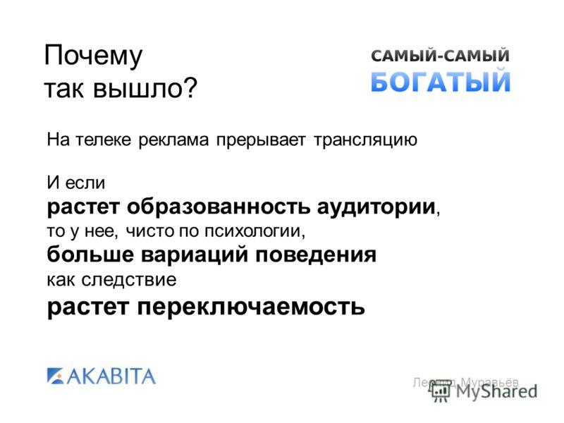 Леонид Муравьёв Почему так вышло? На телеке реклама прерывает трансляцию И если растет образованность аудитории, то у нее, чисто по психологии, больше вариаций поведения как следствие растет переключаемость