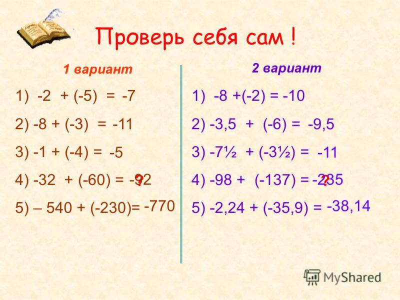 Проверь себя сам ! 1 вариант 2 вариант 1) -2 + (-5) = 2) -8 + (-3) = 3) -1 + (-4) = 4) -32 + (-60) = 5) – 540 + (-230)= 1) -8 +(-2) = 2) -3,5 + (-6) = 3) -7½ + (-3½) = 4) -98 + (-137) = 5) -2,24 + (-35,9) = -7 ? -9,5 ? -5 -10 -11 -770-38,14 -92-235