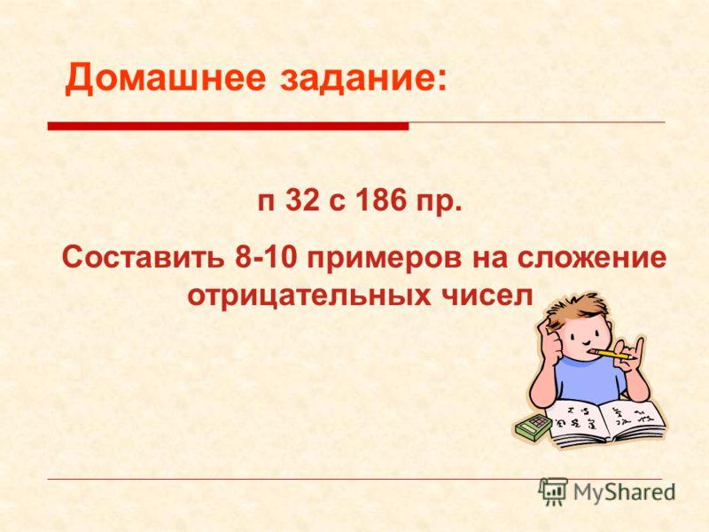 Домашнее задание: п 32 с 186 пр. Составить 8-10 примеров на сложение отрицательных чисел